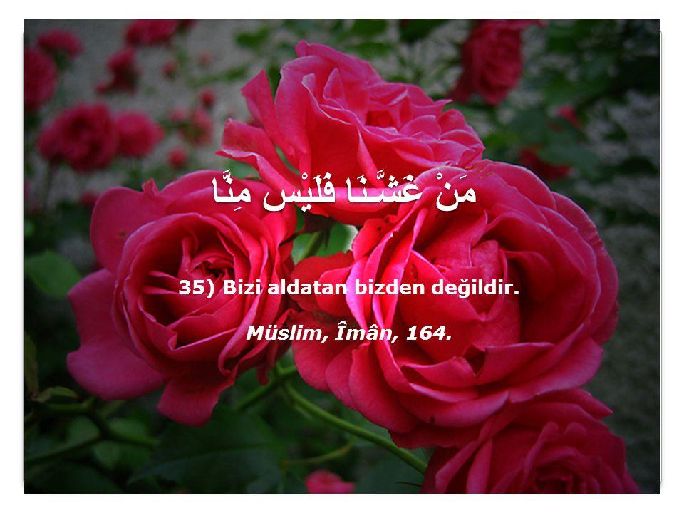 مَنْ غَشَّـنَا فَلَيْس مِنَّا 35) Bizi aldatan bizden değildir. Müslim, Îmân, 164.