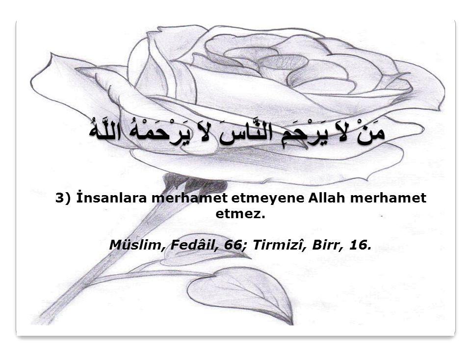 مَنْ لاَ يَرْحَمِ النَّاسَ لاَ يَرْحَمْهُ اللَّهُ 3) İnsanlara merhamet etmeyene Allah merhamet etmez. Müslim, Fedâil, 66; Tirmizî, Birr, 16.