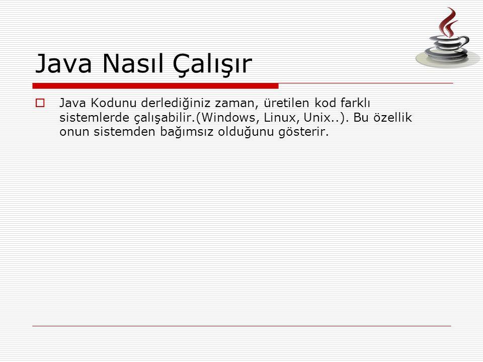 Java Nasıl Çalışır  Java Kodunu derlediğiniz zaman, üretilen kod farklı sistemlerde çalışabilir.(Windows, Linux, Unix..). Bu özellik onun sistemden b