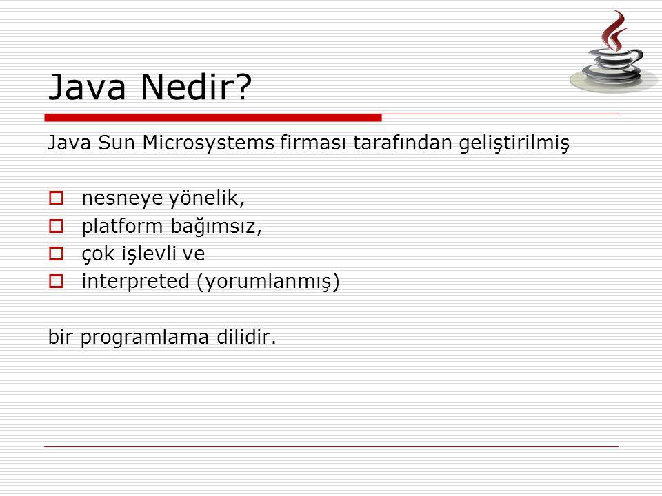 Java Nedir? Java Sun Microsystems firması tarafından geliştirilmiş  nesneye yönelik,  platform bağımsız,  çok işlevli ve  interpreted (yorumlanmış