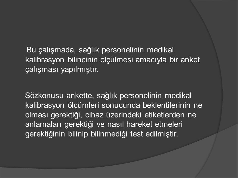 Bu çalışmada, sağlık personelinin medikal kalibrasyon bilincinin ölçülmesi amacıyla bir anket çalışması yapılmıştır. Sözkonusu ankette, sağlık persone