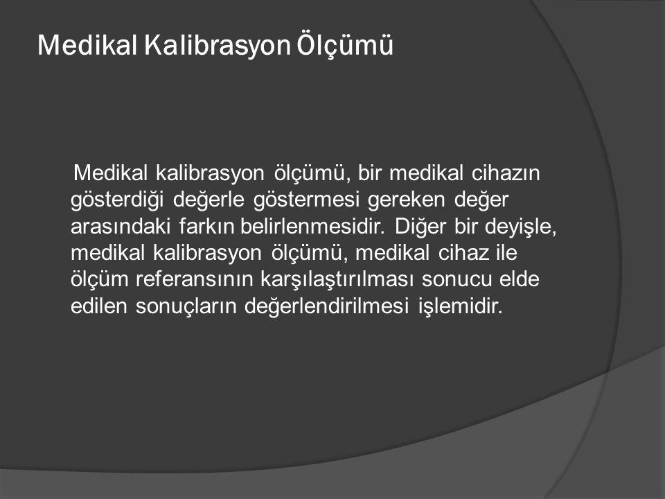 Medikal Kalibrasyon Ölçümü Medikal kalibrasyon ölçümü, bir medikal cihazın gösterdiği değerle göstermesi gereken değer arasındaki farkın belirlenmesid