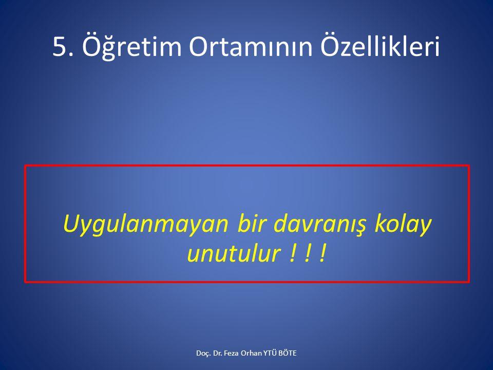 5. Öğretim Ortamının Özellikleri Uygulanmayan bir davranış kolay unutulur ! ! ! Doç. Dr. Feza Orhan YTÜ BÖTE