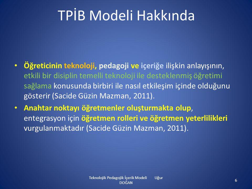 TPİB Modeli Hakkında • Öğreticinin teknoloji, pedagoji ve içeriğe ilişkin anlayışının, etkili bir disiplin temelli teknoloji ile desteklenmiş öğretimi