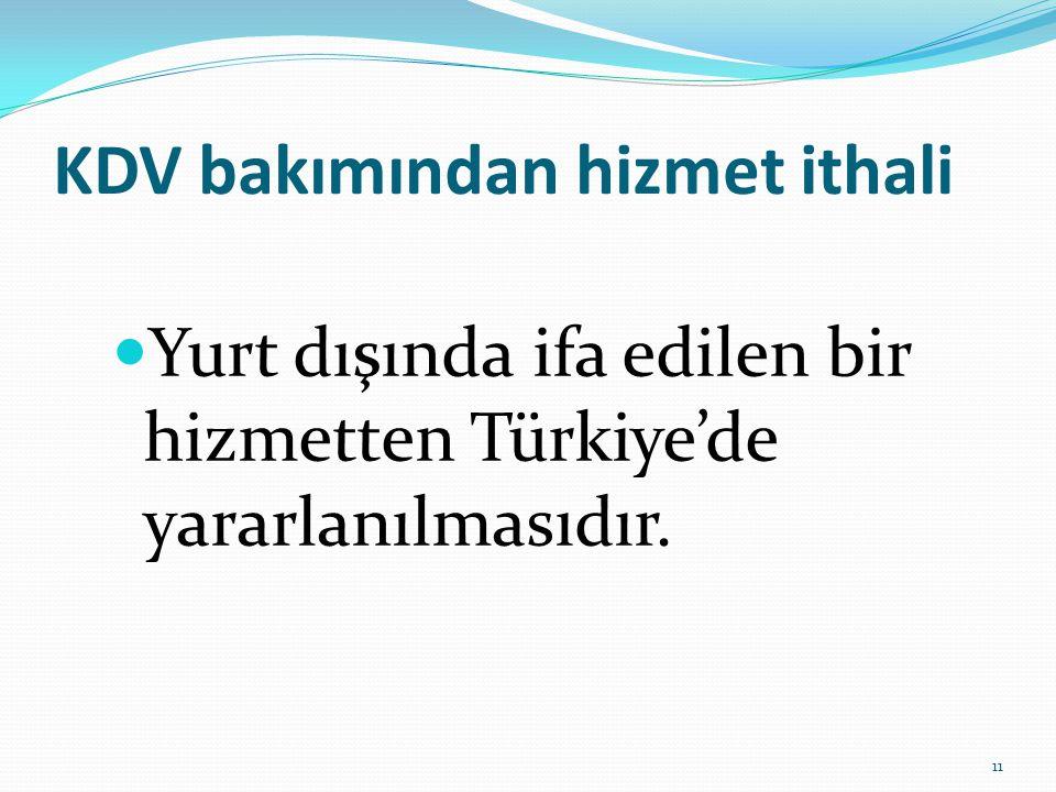 KDV bakımından hizmet ithali  Yurt dışında ifa edilen bir hizmetten Türkiye'de yararlanılmasıdır.