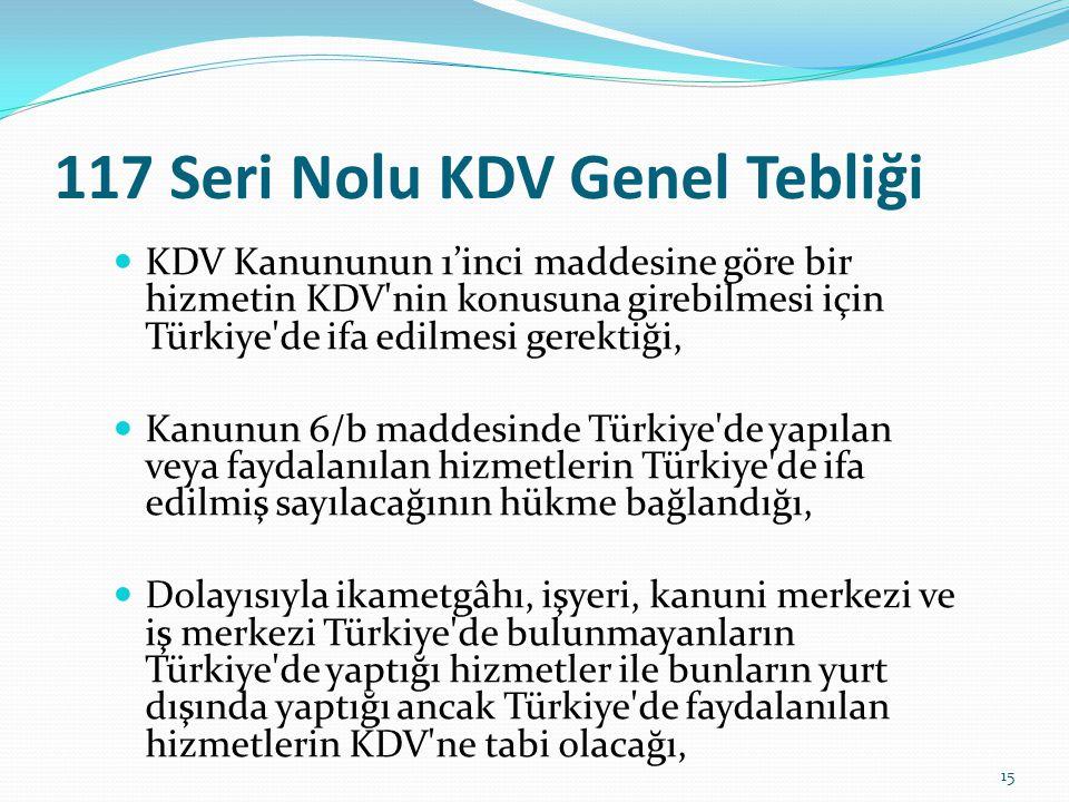 117 Seri Nolu KDV Genel Tebliği  KDV Kanununun 1'inci maddesine göre bir hizmetin KDV nin konusuna girebilmesi için Türkiye de ifa edilmesi gerektiği,  Kanunun 6/b maddesinde Türkiye de yapılan veya faydalanılan hizmetlerin Türkiye de ifa edilmiş sayılacağının hükme bağlandığı,  Dolayısıyla ikametgâhı, işyeri, kanuni merkezi ve iş merkezi Türkiye de bulunmayanların Türkiye de yaptığı hizmetler ile bunların yurt dışında yaptığı ancak Türkiye de faydalanılan hizmetlerin KDV ne tabi olacağı, 15