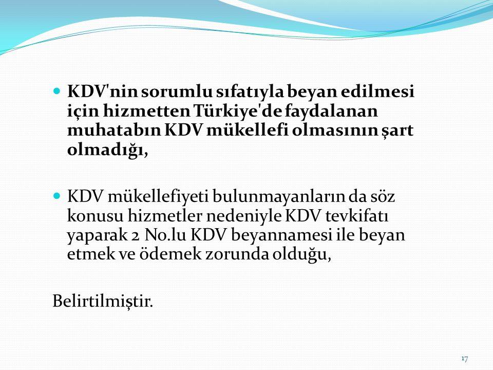  KDV nin sorumlu sıfatıyla beyan edilmesi için hizmetten Türkiye de faydalanan muhatabın KDV mükellefi olmasının şart olmadığı,  KDV mükellefiyeti bulunmayanların da söz konusu hizmetler nedeniyle KDV tevkifatı yaparak 2 No.lu KDV beyannamesi ile beyan etmek ve ödemek zorunda olduğu, Belirtilmiştir.