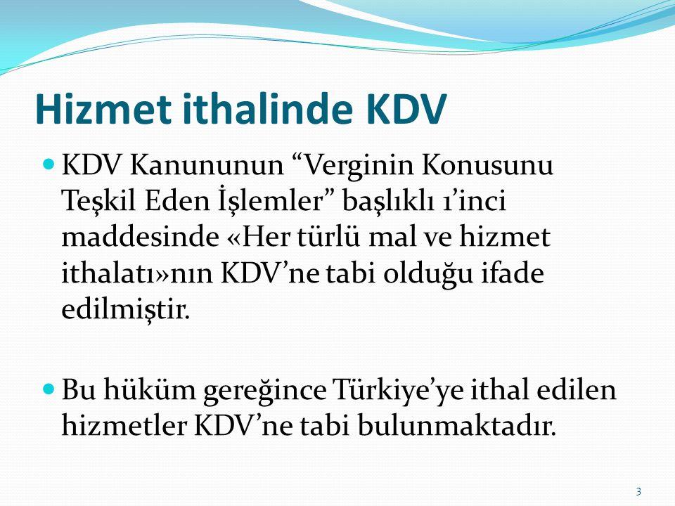 Hizmet ithalinde KDV  KDV Kanununun Verginin Konusunu Teşkil Eden İşlemler başlıklı 1'inci maddesinde «Her türlü mal ve hizmet ithalatı»nın KDV'ne tabi olduğu ifade edilmiştir.