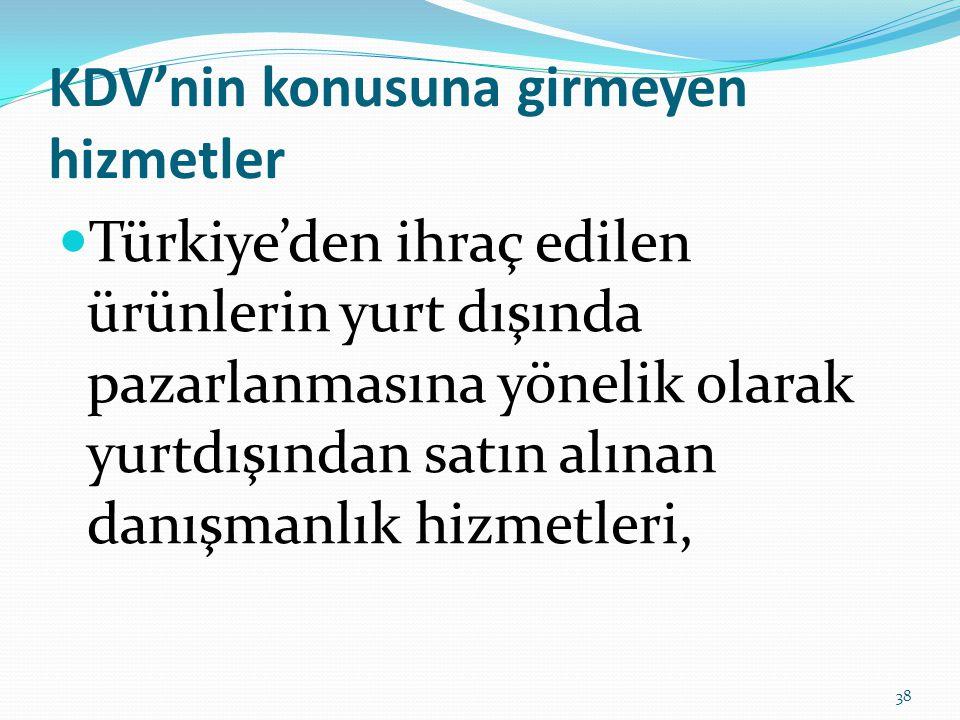 KDV'nin konusuna girmeyen hizmetler  Türkiye'den ihraç edilen ürünlerin yurt dışında pazarlanmasına yönelik olarak yurtdışından satın alınan danışmanlık hizmetleri, 38