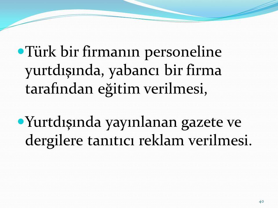  Türk bir firmanın personeline yurtdışında, yabancı bir firma tarafından eğitim verilmesi,  Yurtdışında yayınlanan gazete ve dergilere tanıtıcı reklam verilmesi.