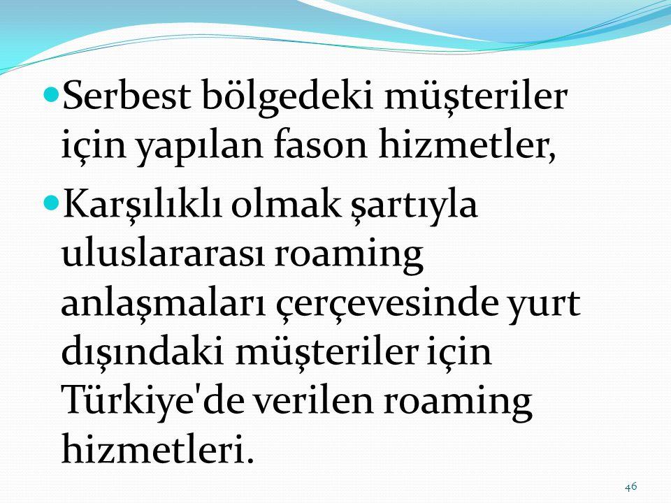  Serbest bölgedeki müşteriler için yapılan fason hizmetler,  Karşılıklı olmak şartıyla uluslararası roaming anlaşmaları çerçevesinde yurt dışındaki müşteriler için Türkiye de verilen roaming hizmetleri.