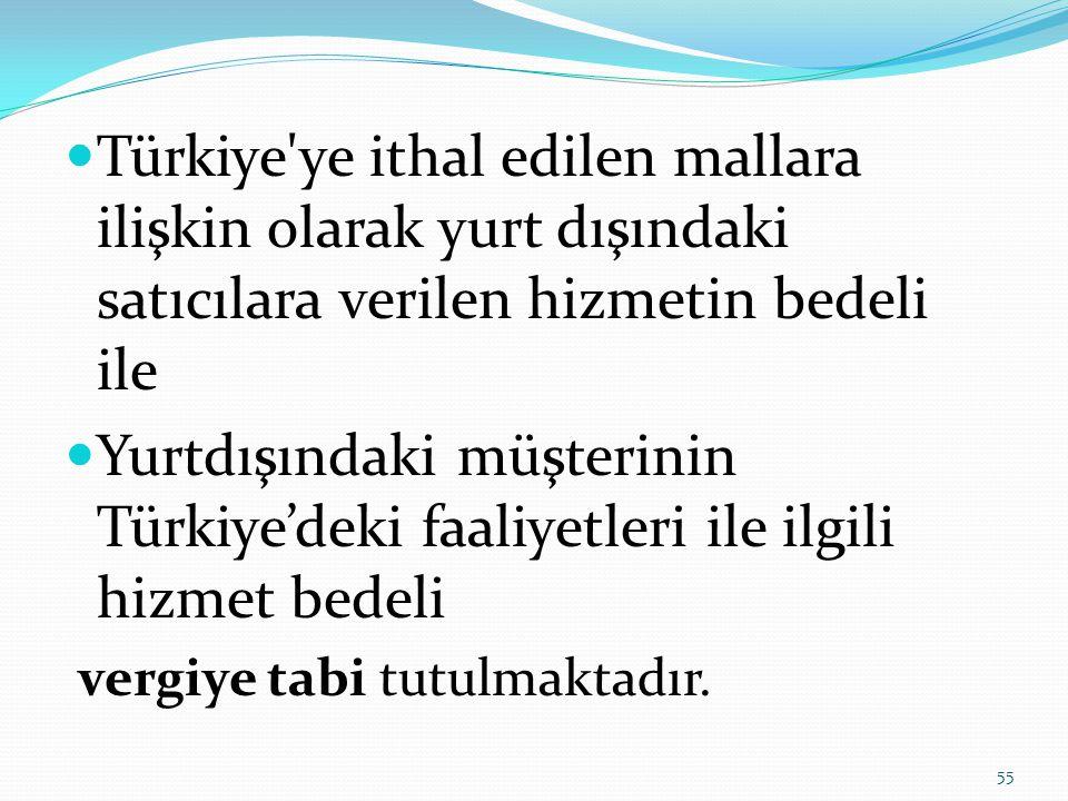  Türkiye ye ithal edilen mallara ilişkin olarak yurt dışındaki satıcılara verilen hizmetin bedeli ile  Yurtdışındaki müşterinin Türkiye'deki faaliyetleri ile ilgili hizmet bedeli vergiye tabi tutulmaktadır.
