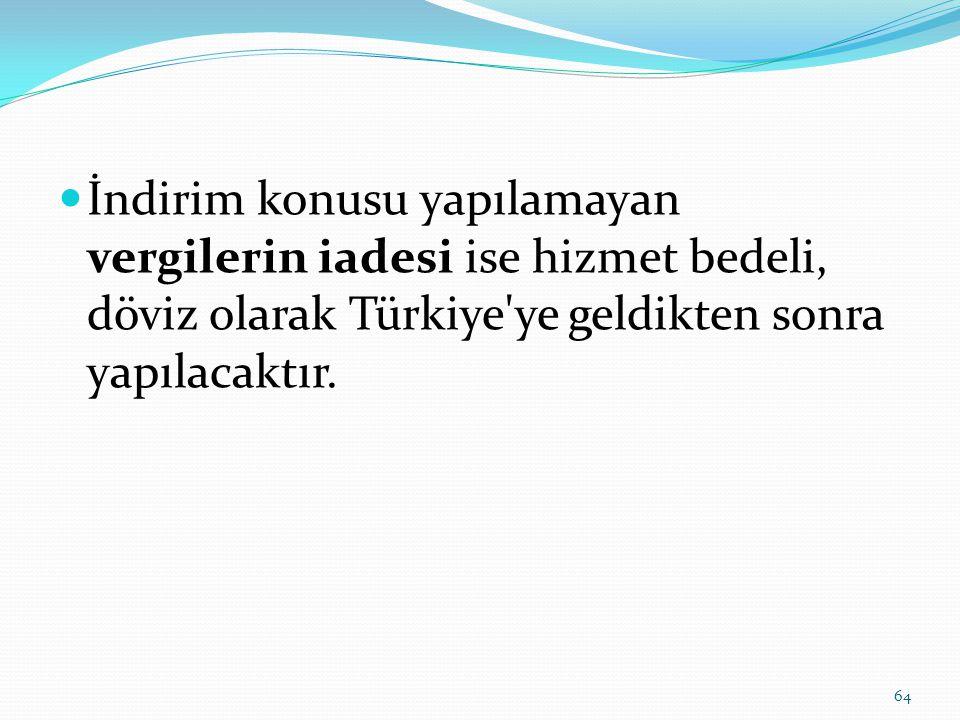  İndirim konusu yapılamayan vergilerin iadesi ise hizmet bedeli, döviz olarak Türkiye ye geldikten sonra yapılacaktır.