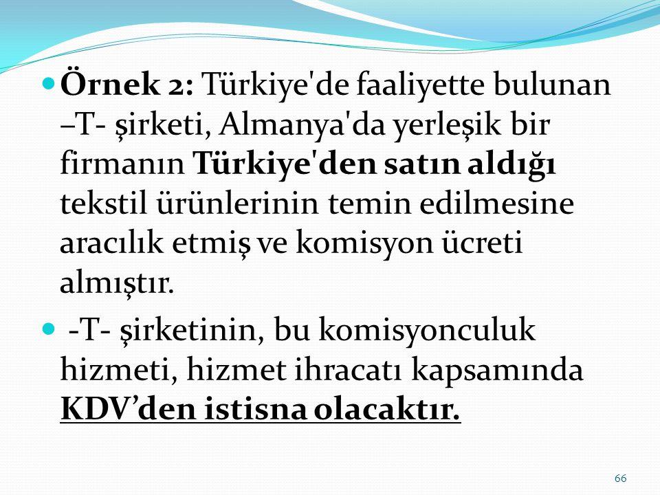  Örnek 2: Türkiye de faaliyette bulunan –T- şirketi, Almanya da yerleşik bir firmanın Türkiye den satın aldığı tekstil ürünlerinin temin edilmesine aracılık etmiş ve komisyon ücreti almıştır.