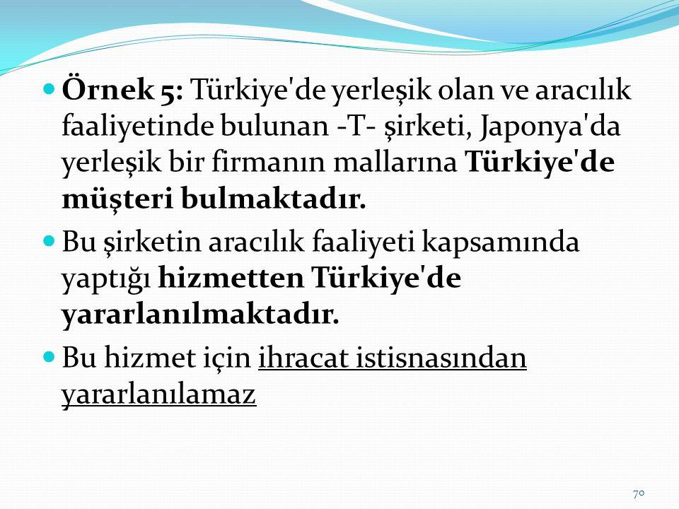  Örnek 5: Türkiye de yerleşik olan ve aracılık faaliyetinde bulunan -T- şirketi, Japonya da yerleşik bir firmanın mallarına Türkiye de müşteri bulmaktadır.