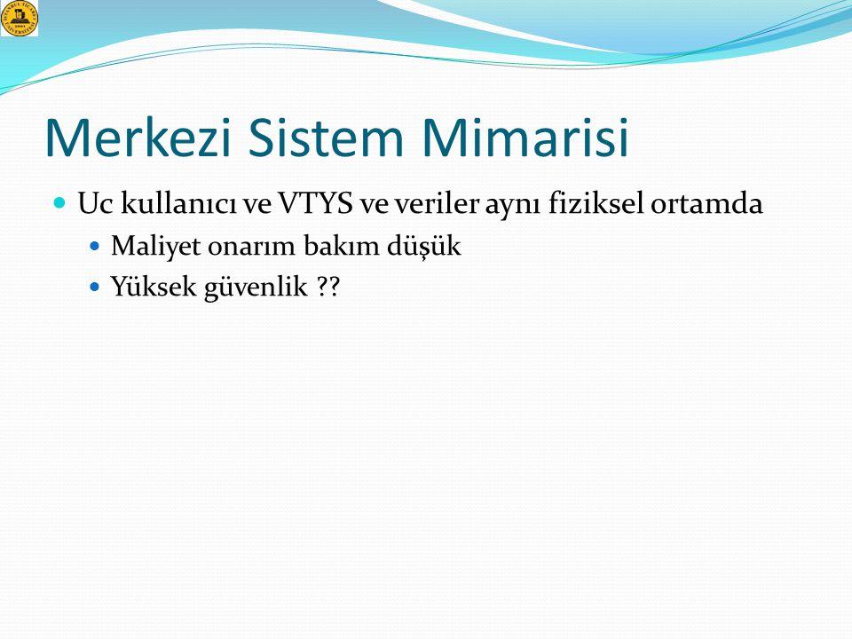 Merkezi Sistem Mimarisi  Uc kullanıcı ve VTYS ve veriler aynı fiziksel ortamda  Maliyet onarım bakım düşük  Yüksek güvenlik ??