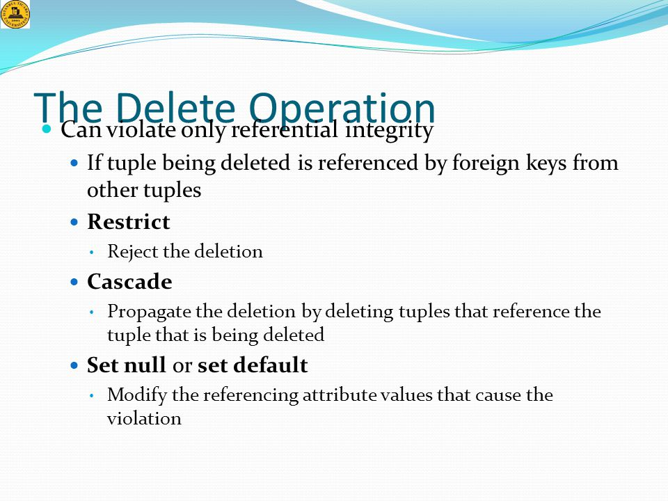 The Delete Operation  Can violate only referential integrity  If tuple being deleted is referenced by foreign keys from other tuples  Restrict • Re