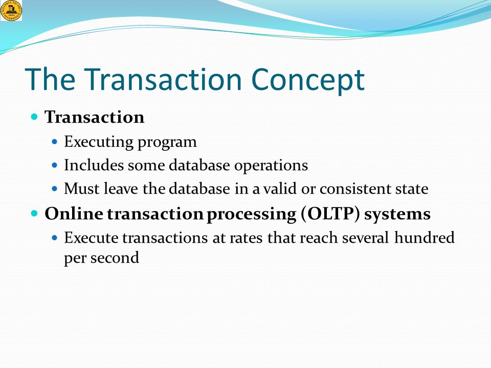 The Transaction Concept  Transaction  Executing program  Includes some database operations  Must leave the database in a valid or consistent state