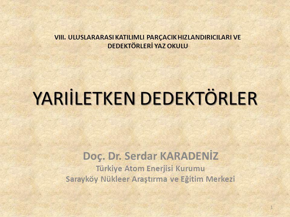 YARIİLETKEN DEDEKTÖRLER Doç. Dr. Serdar KARADENİZ Türkiye Atom Enerjisi Kurumu Sarayköy Nükleer Araştırma ve Eğitim Merkezi 1 VIII. ULUSLARARASI KATIL