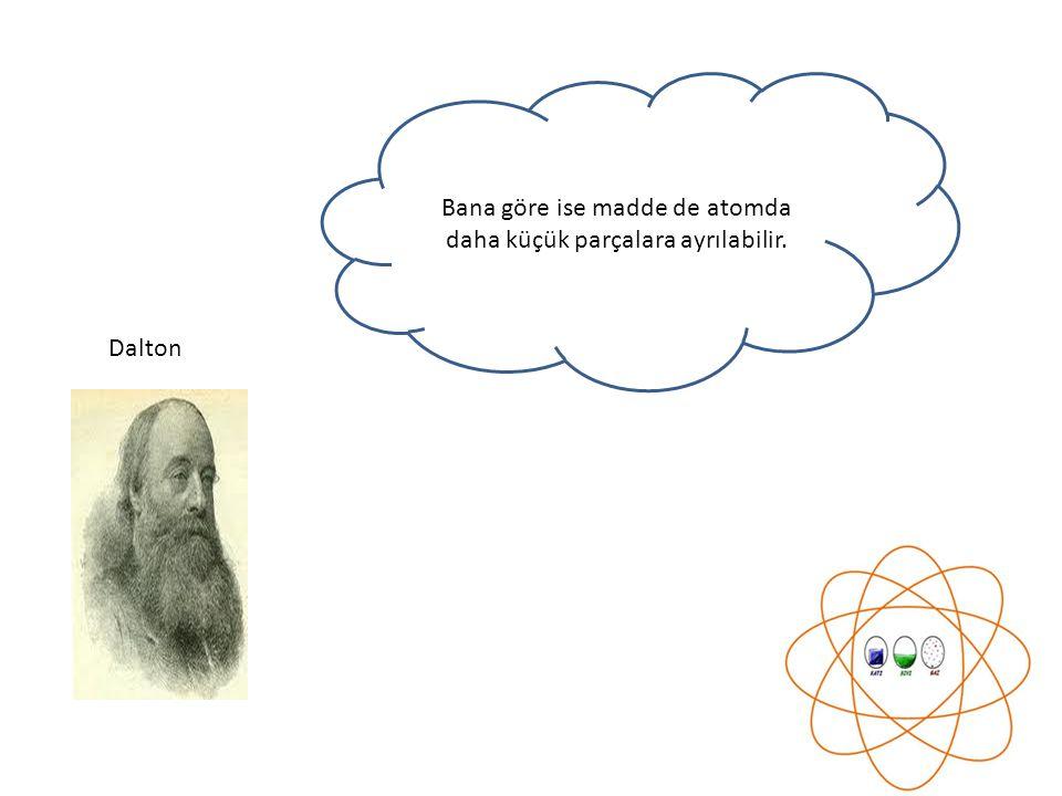 Bana göre ise madde de atomda daha küçük parçalara ayrılabilir. Dalton