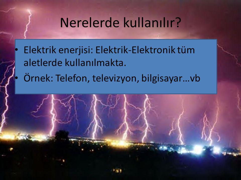 Nerelerde kullanılır.• Elektrik enerjisi: Elektrik-Elektronik tüm aletlerde kullanılmakta.