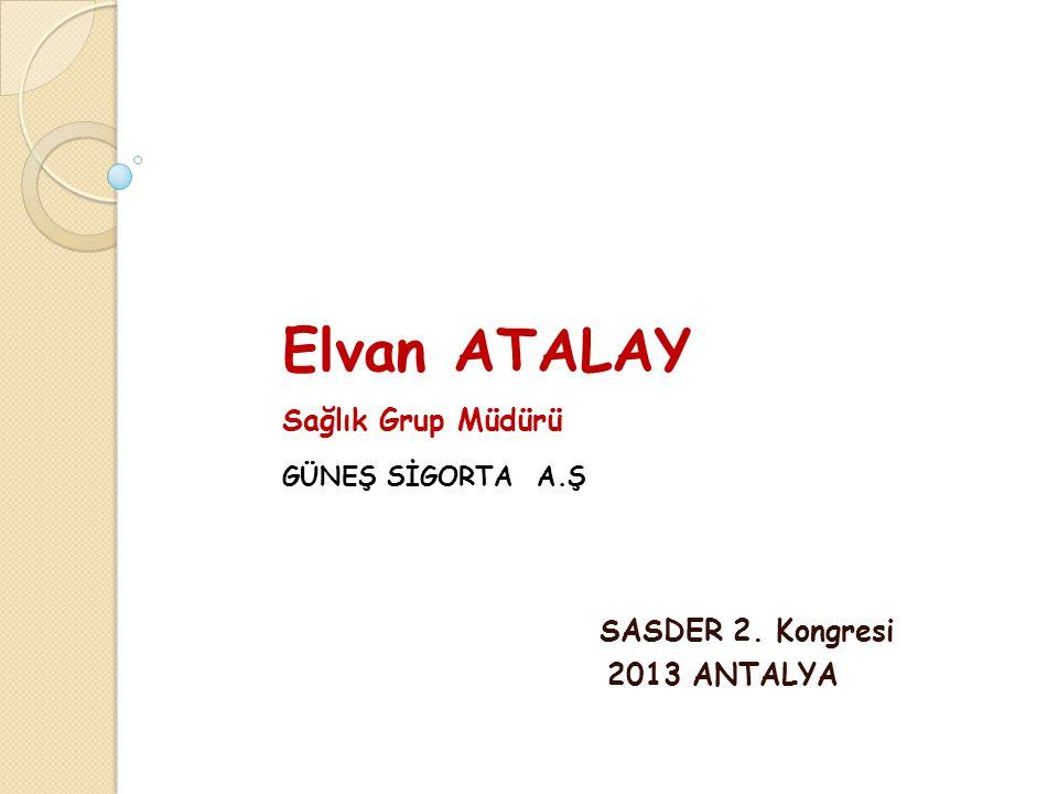 Elvan ATALAY Sağlık Grup Müdürü GÜNEŞ SİGORTA A.Ş SASDER 2. Kongresi 2013 ANTALYA