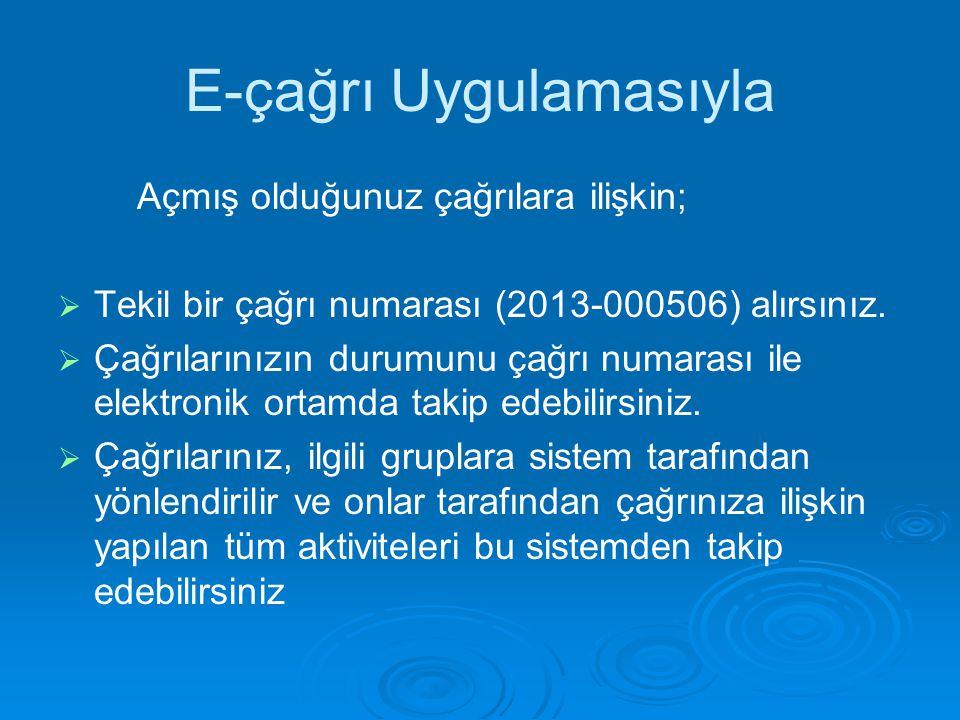 E-çağrı Uygulamasıyla Açmış olduğunuz çağrılara ilişkin;   Tekil bir çağrı numarası (2013-000506) alırsınız.   Çağrılarınızın durumunu çağrı numar