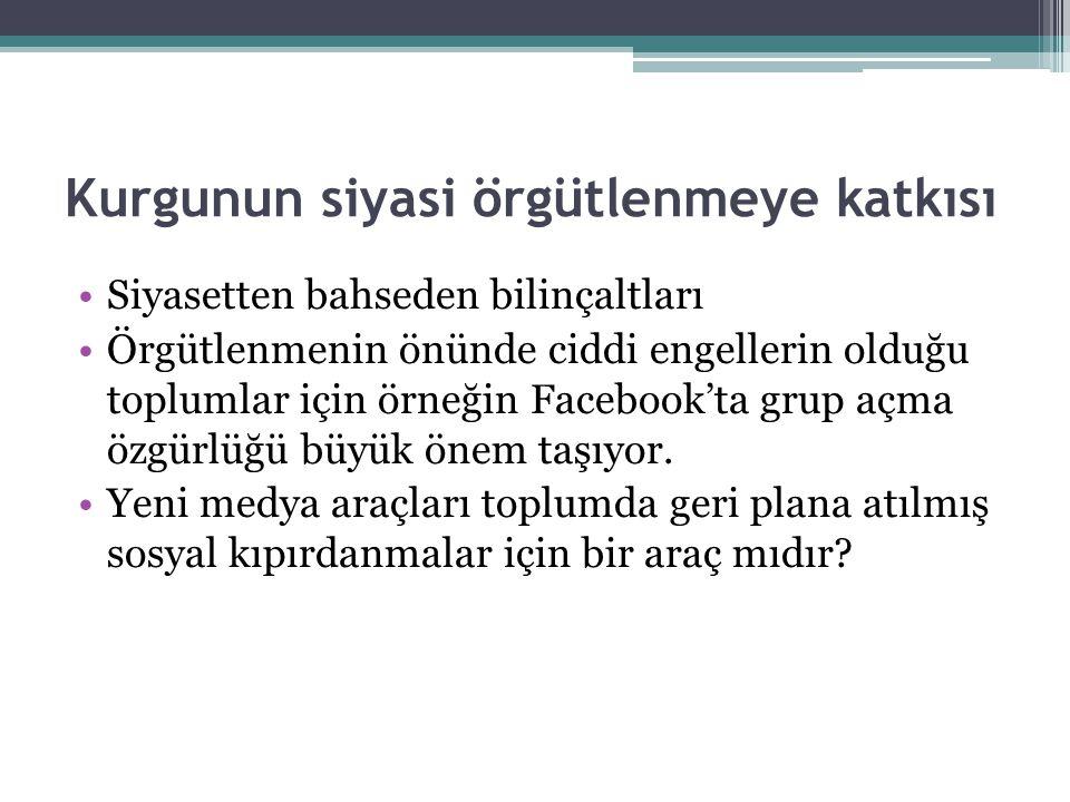 Kurgunun siyasi örgütlenmeye katkısı •Siyasetten bahseden bilinçaltları •Örgütlenmenin önünde ciddi engellerin olduğu toplumlar için örneğin Facebook'