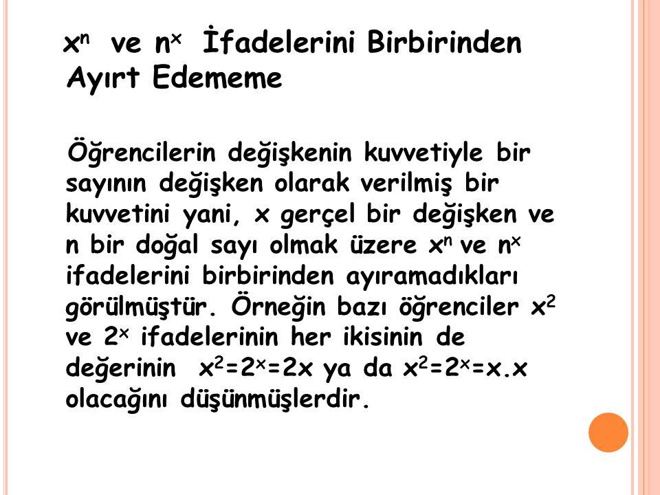 x n ve n x İfadelerini Birbirinden Ayırt Edememe Öğrencilerin değişkenin kuvvetiyle bir sayının değişken olarak verilmiş bir kuvvetini yani, x gerçel