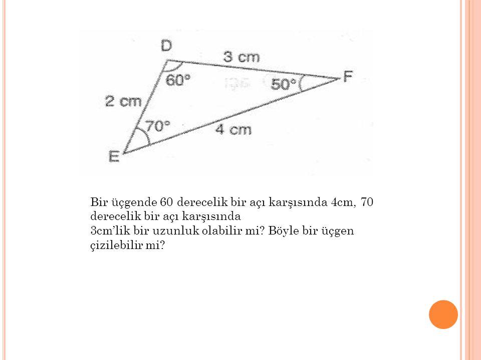 Bir üçgende 60 derecelik bir açı karşısında 4cm, 70 derecelik bir açı karşısında 3cm'lik bir uzunluk olabilir mi? Böyle bir üçgen çizilebilir mi?