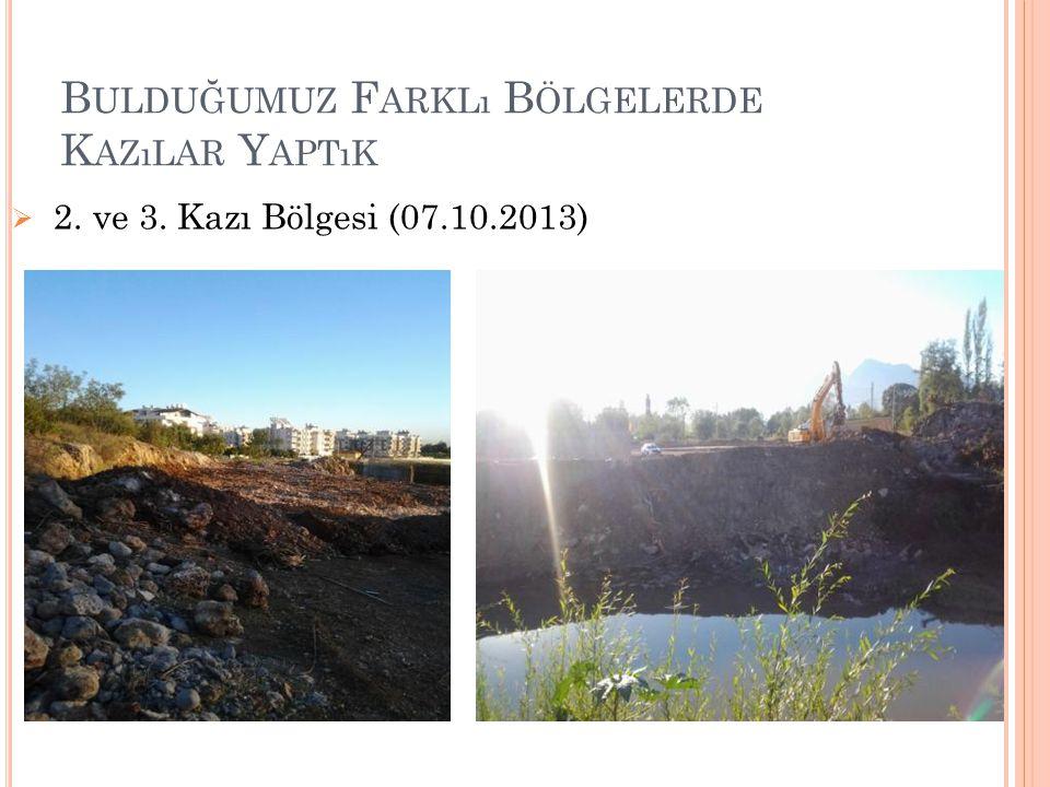 B ULDUĞUMUZ F ARKLı B ÖLGELERDE K AZıLAR Y APTıK  2. ve 3. Kazı Bölgesi (07.10.2013)