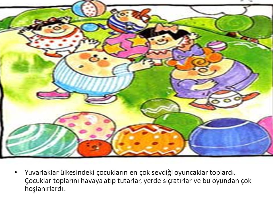 • Yuvarlaklar ülkesindeki çocukların en çok sevdiği oyuncaklar toplardı. Çocuklar toplarını havaya atıp tutarlar, yerde sıçratırlar ve bu oyundan çok