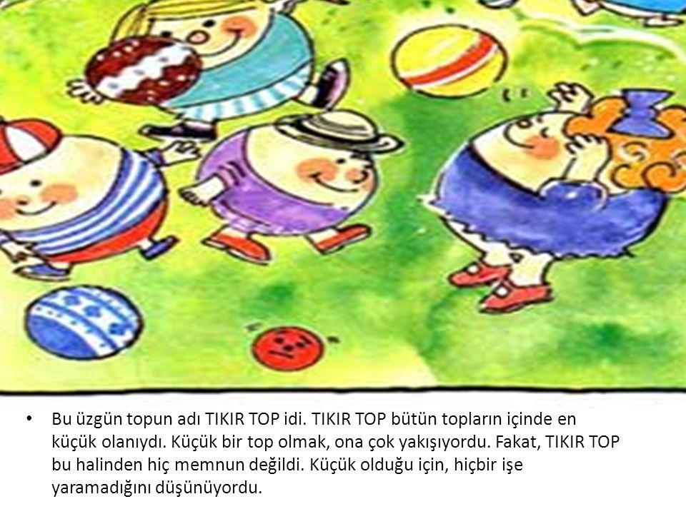 • Bu üzgün topun adı TIKIR TOP idi. TIKIR TOP bütün topların içinde en küçük olanıydı. Küçük bir top olmak, ona çok yakışıyordu. Fakat, TIKIR TOP bu h