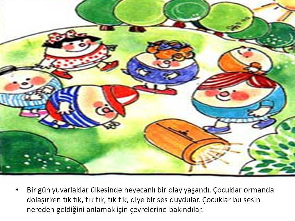 • Bir gün yuvarlaklar ülkesinde heyecanlı bir olay yaşandı. Çocuklar ormanda dolaşırken tık tık, tık tık, tık tık, diye bir ses duydular. Çocuklar bu