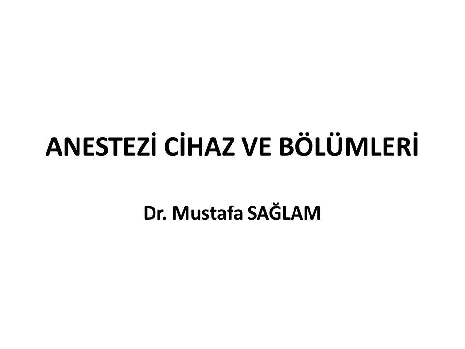 ANESTEZİ CİHAZ VE BÖLÜMLERİ Dr. Mustafa SAĞLAM