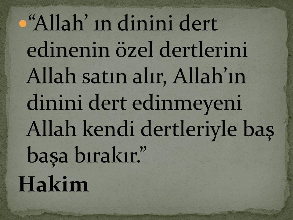 """ """"Allah' ın dinini dert edinenin özel dertlerini Allah satın alır, Allah'ın dinini dert edinmeyeni Allah kendi dertleriyle baş başa bırakır."""" Hakim"""
