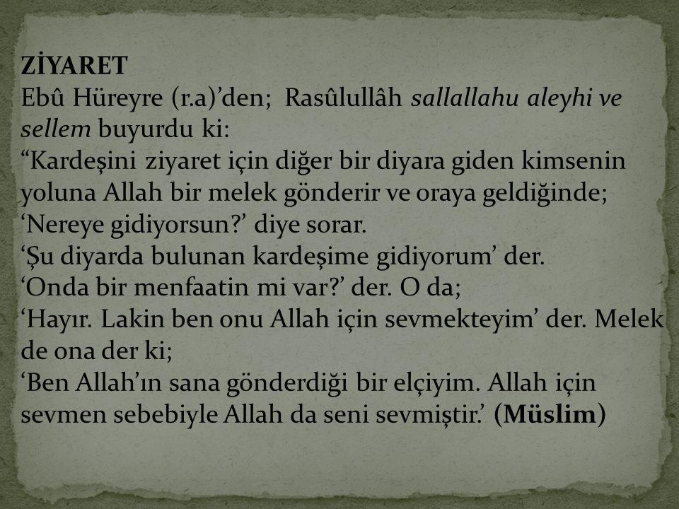 """ZİYARET Ebû Hüreyre (r.a)'den; Rasûlullâh sallallahu aleyhi ve sellem buyurdu ki: """"Kardeşini ziyaret için diğer bir diyara giden kimsenin yoluna Allah"""