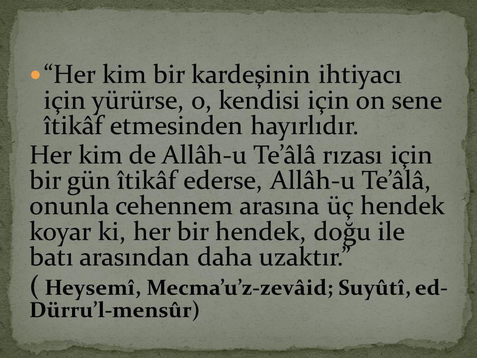 """ """"Her kim bir kardeşinin ihtiyacı için yürürse, o, kendisi için on sene îtikâf etmesinden hayırlıdır. Her kim de Allâh-u Te'âlâ rızası için bir gün î"""