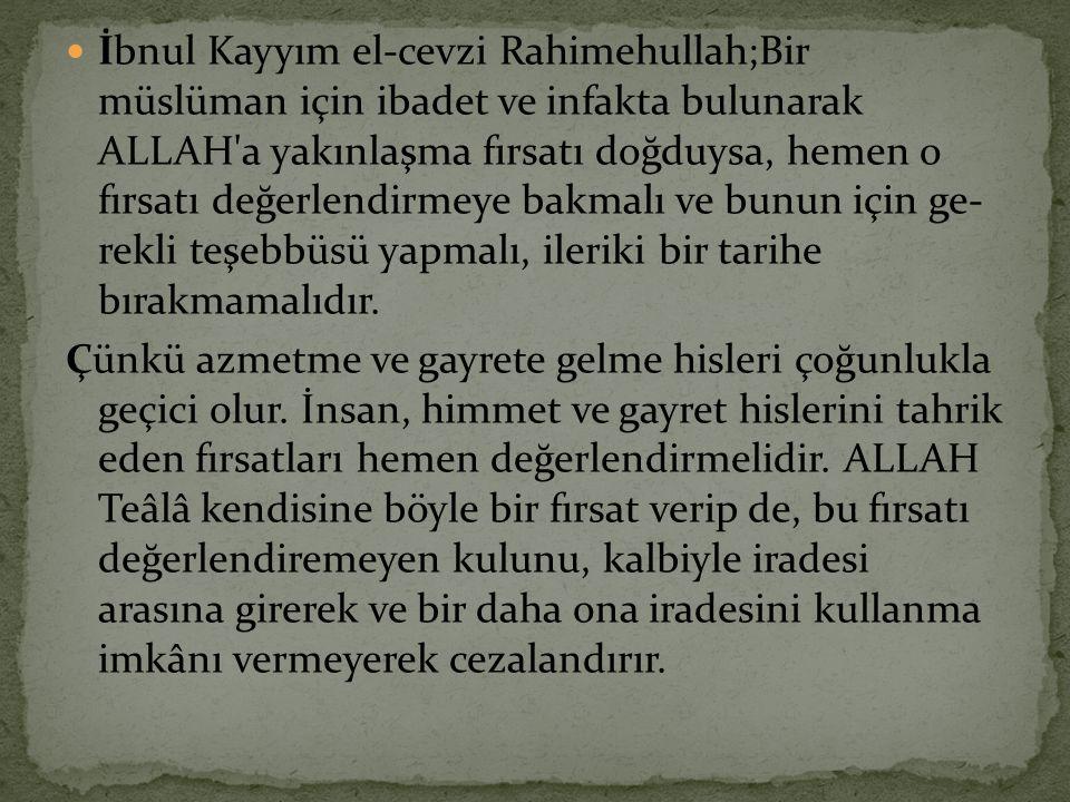  İbnul Kayyım el-cevzi Rahimehullah;Bir müslüman için ibadet ve infakta bulunarak ALLAH'a yakınlaşma fırsatı doğduysa, hemen o fırsatı değerlendirmey