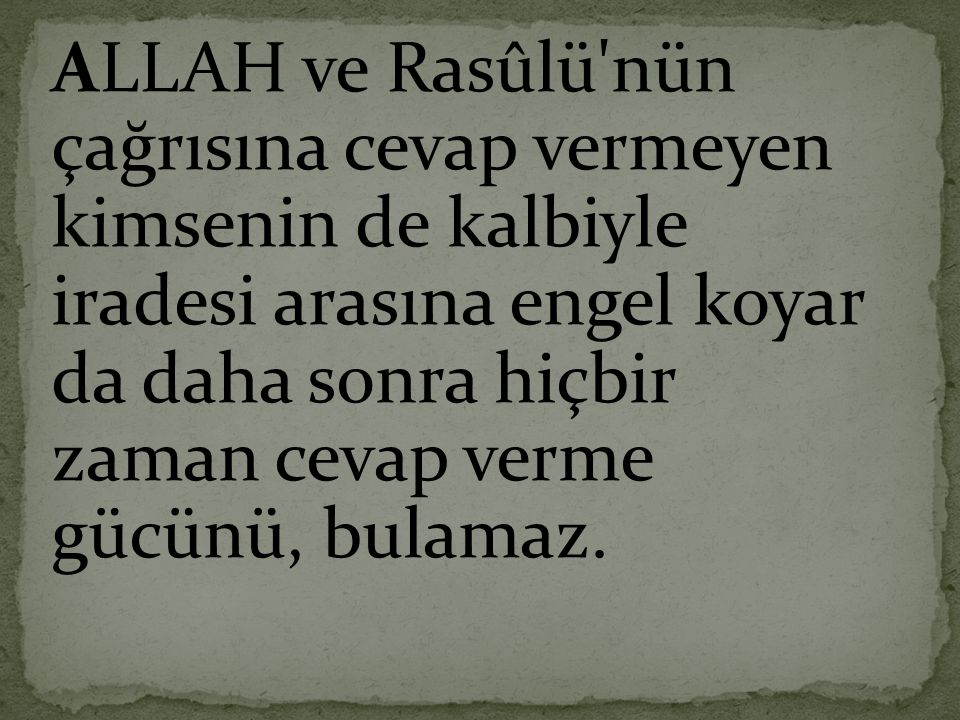 ALLAH ve Rasûlü'nün çağrısına cevap vermeyen kimsenin de kalbiyle iradesi arasına engel koyar da daha sonra hiçbir zaman cevap verme gücünü, bulamaz.