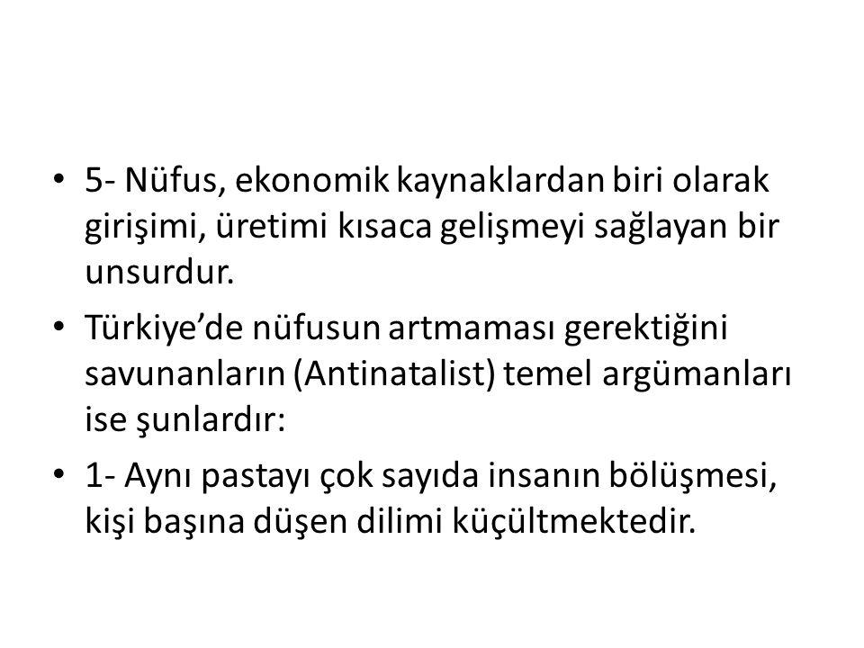 • 5- Nüfus, ekonomik kaynaklardan biri olarak girişimi, üretimi kısaca gelişmeyi sağlayan bir unsurdur. • Türkiye'de nüfusun artmaması gerektiğini sav