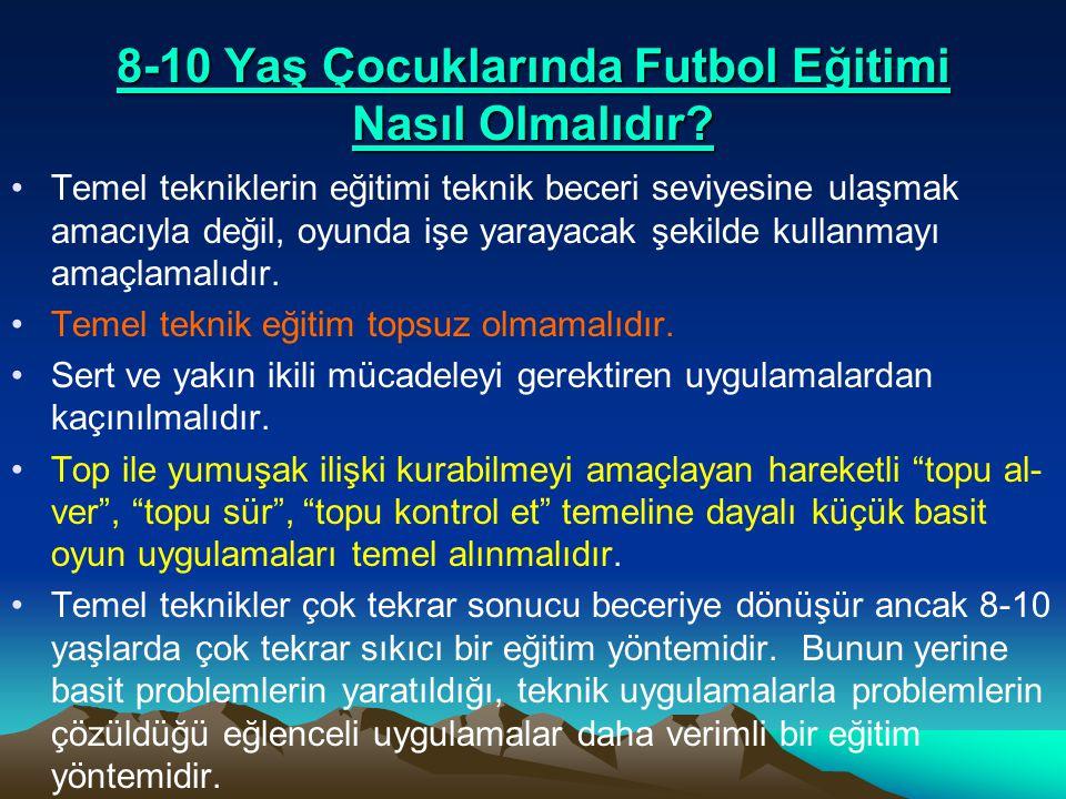 8-10 Yaş Çocuklarında Futbol Eğitimi Nasıl Olmalıdır? •Temel tekniklerin eğitimi teknik beceri seviyesine ulaşmak amacıyla değil, oyunda işe yarayacak