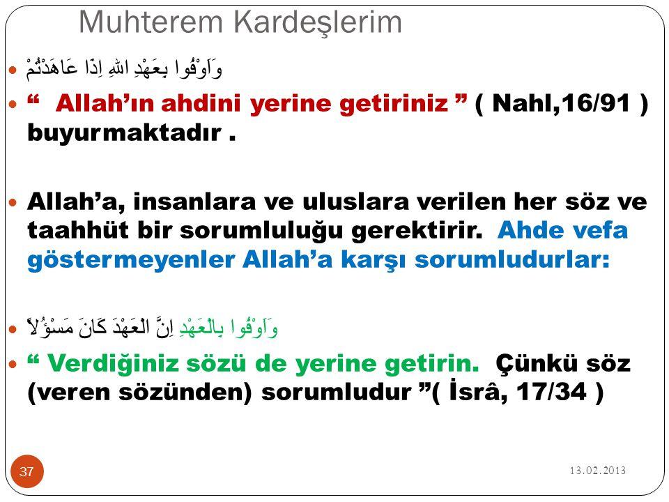 """Muhterem Kardeşlerim 13.02.2013 37  وَاَوْفُوا بِعَهْدِ اللهِ اِذَا عَاهَدْتُمْ  """" Allah'ın ahdini yerine getiriniz """" ( Nahl,16/91 ) buyurmaktadır."""