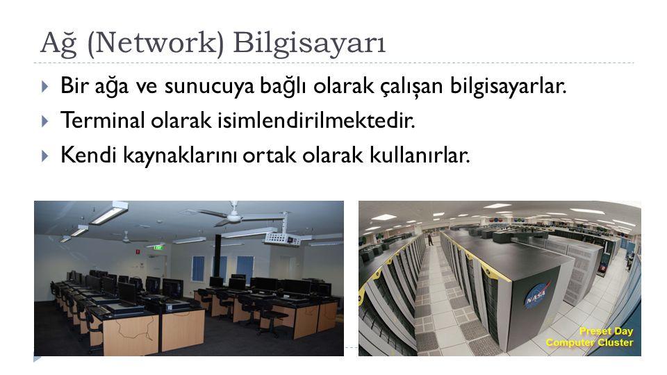 Ağ (Network) Bilgisayarı  Bir a ğ a ve sunucuya ba ğ lı olarak çalışan bilgisayarlar.  Terminal olarak isimlendirilmektedir.  Kendi kaynaklarını or