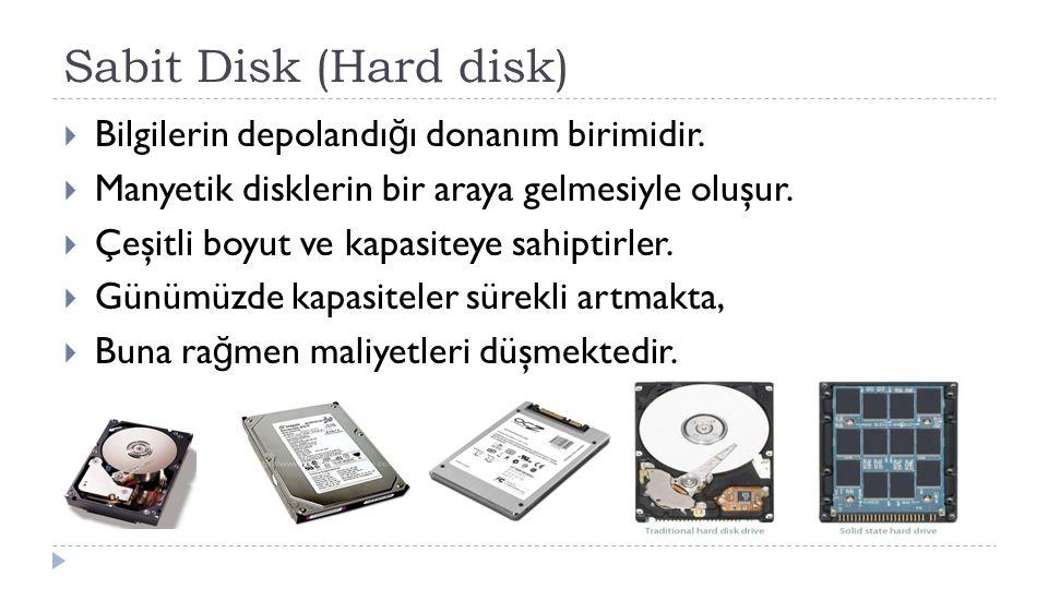 Sabit Disk (Hard disk)  Bilgilerin depolandı ğ ı donanım birimidir.  Manyetik disklerin bir araya gelmesiyle oluşur.  Çeşitli boyut ve kapasiteye s
