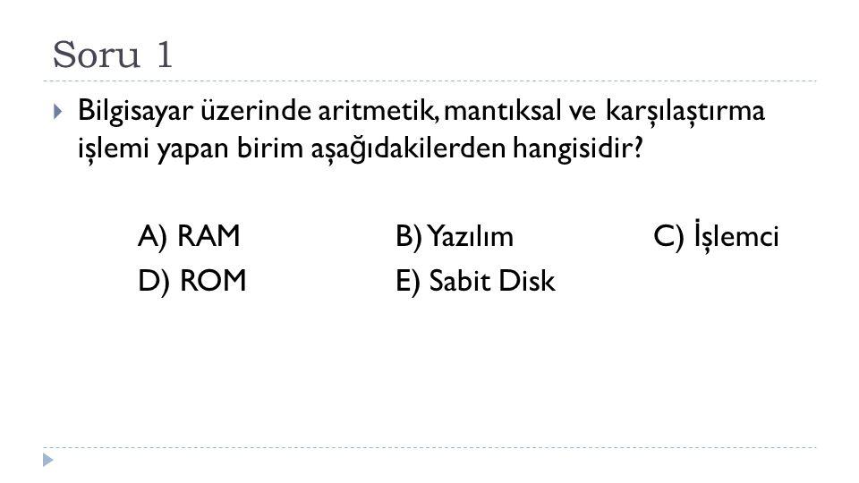 Soru 1  Bilgisayar üzerinde aritmetik, mantıksal ve karşılaştırma işlemi yapan birim aşa ğ ıdakilerden hangisidir? A) RAMB) YazılımC) İ şlemci D) ROM