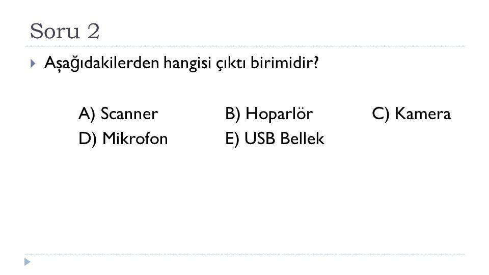 Soru 2  Aşa ğ ıdakilerden hangisi çıktı birimidir? A) ScannerB) HoparlörC) Kamera D) MikrofonE) USB Bellek
