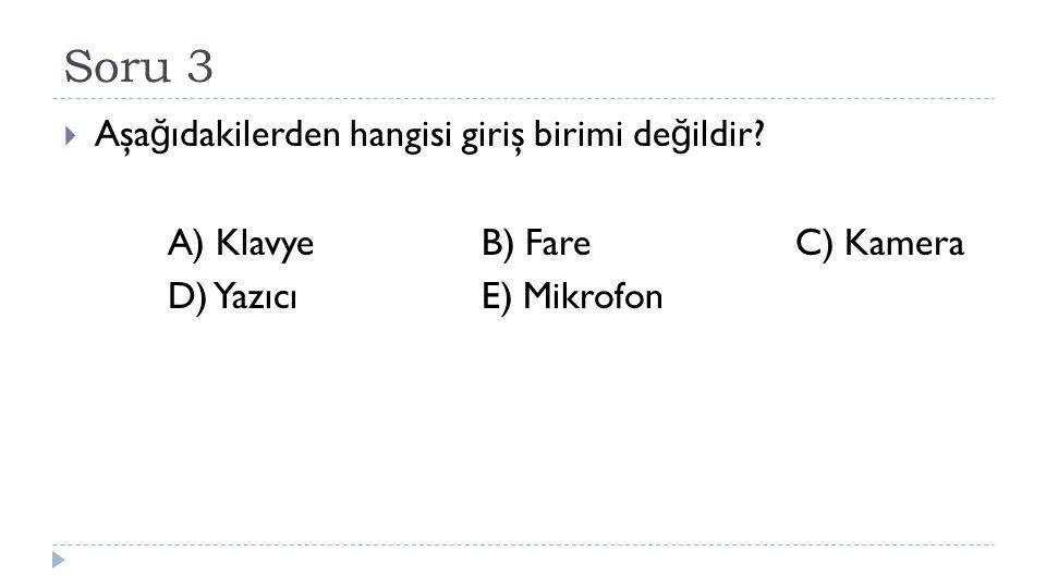 Soru 3  Aşa ğ ıdakilerden hangisi giriş birimi de ğ ildir? A) KlavyeB) FareC) Kamera D) YazıcıE) Mikrofon