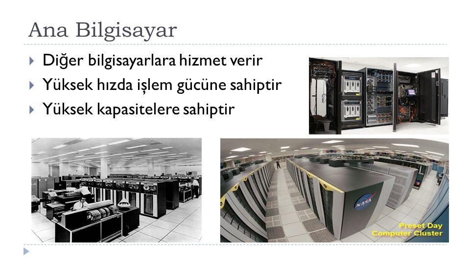 Ana Bilgisayar  Di ğ er bilgisayarlara hizmet verir  Yüksek hızda işlem gücüne sahiptir  Yüksek kapasitelere sahiptir
