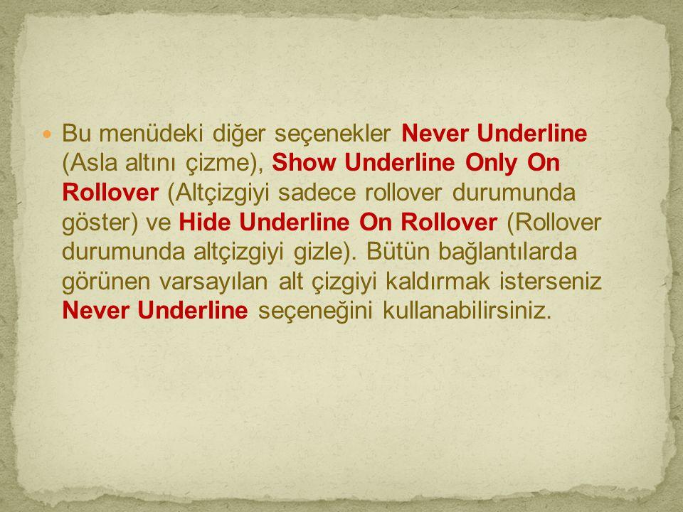  Bu menüdeki diğer seçenekler Never Underline (Asla altını çizme), Show Underline Only On Rollover (Altçizgiyi sadece rollover durumunda göster) ve H